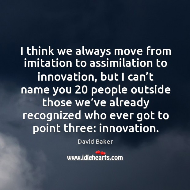 I think we always move from imitation to assimilation to innovation, but I can't name Image
