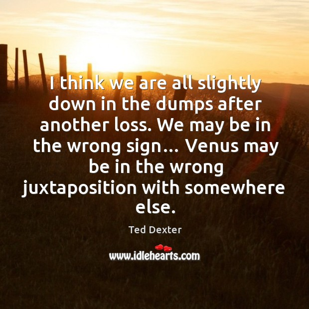 I think we are all slightly down in the dumps after another loss. We may be in the wrong sign… Image