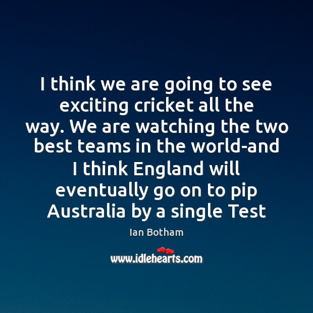 Ian Botham Picture Quote image saying: I think we are going to see exciting cricket all the way.