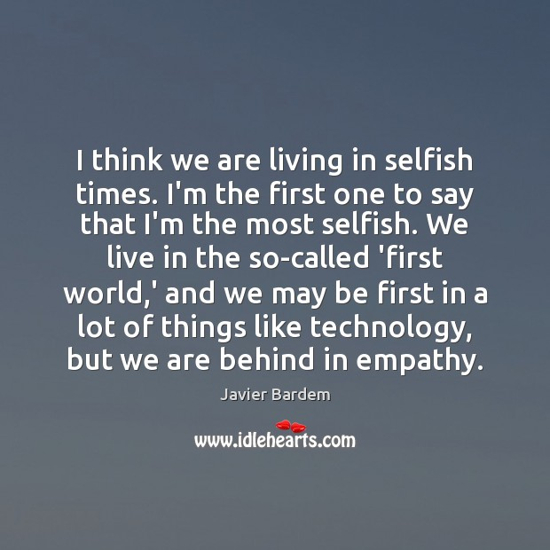 I think we are living in selfish times. I'm the first one Javier Bardem Picture Quote
