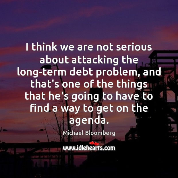 I think we are not serious about attacking the long-term debt problem, Michael Bloomberg Picture Quote