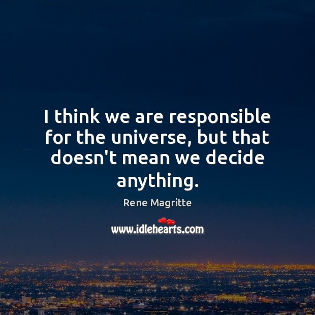 I think we are responsible for the universe, but that doesn't mean we decide anything. Image