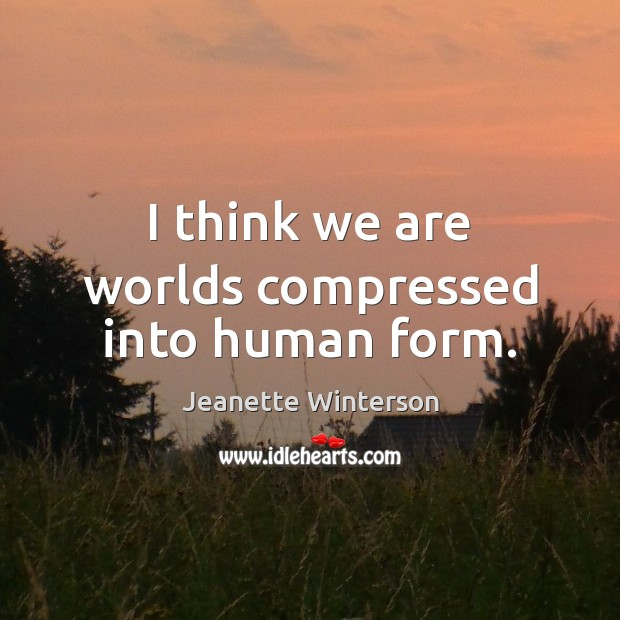 I think we are worlds compressed into human form. Jeanette Winterson Picture Quote