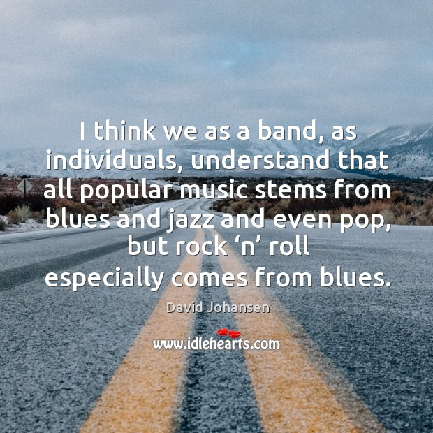 I think we as a band, as individuals, understand that all popular music stems Image
