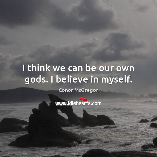 I think we can be our own Gods. I believe in myself. Image
