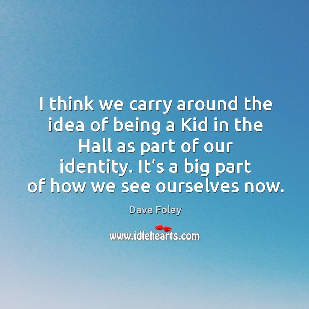 I think we carry around the idea of being a kid in the hall as part of our identity. Dave Foley Picture Quote
