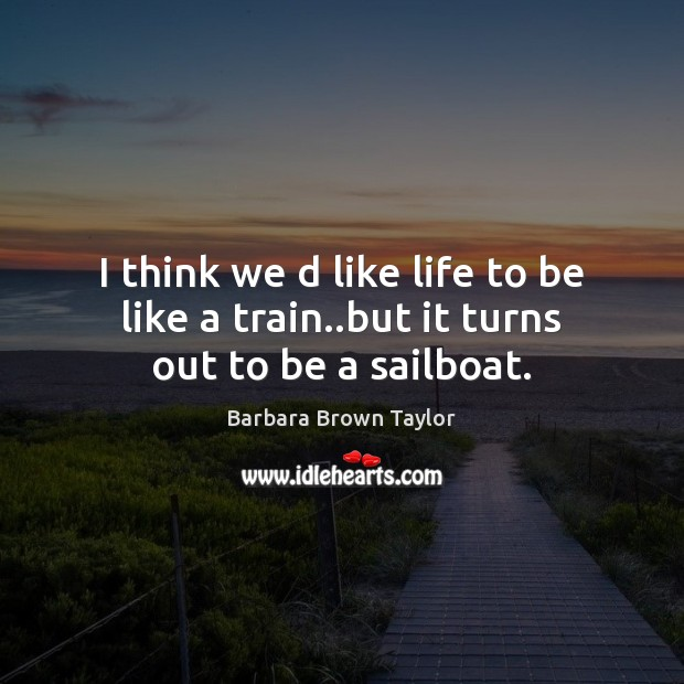 I think we d like life to be like a train..but it turns out to be a sailboat. Barbara Brown Taylor Picture Quote