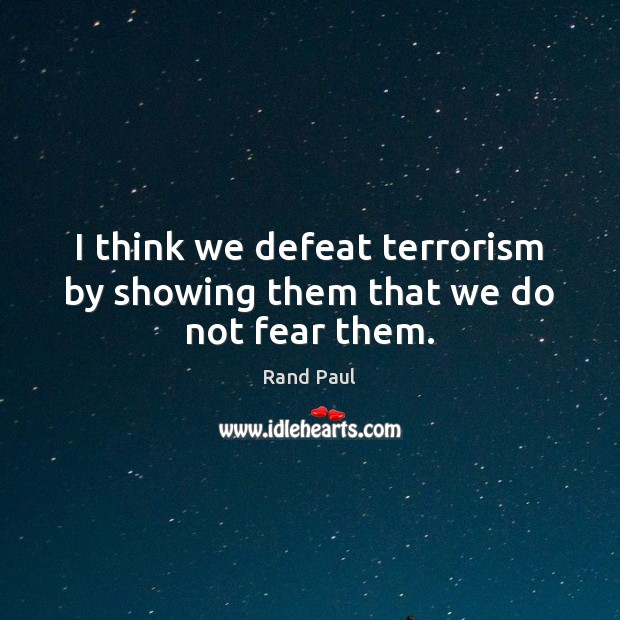 I think we defeat terrorism by showing them that we do not fear them. Rand Paul Picture Quote