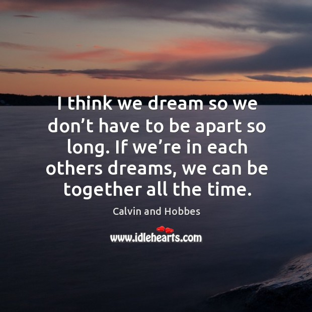 Image, I think we dream so we don't have to be apart so long. If we're in each others dreams, we can be together all the time.
