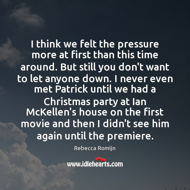 I think we felt the pressure more at first than this time Rebecca Romijn Picture Quote