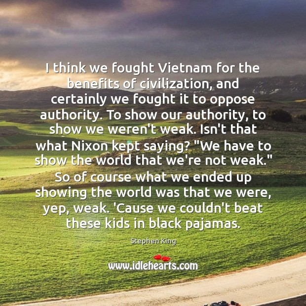 Image, I think we fought Vietnam for the benefits of civilization, and certainly