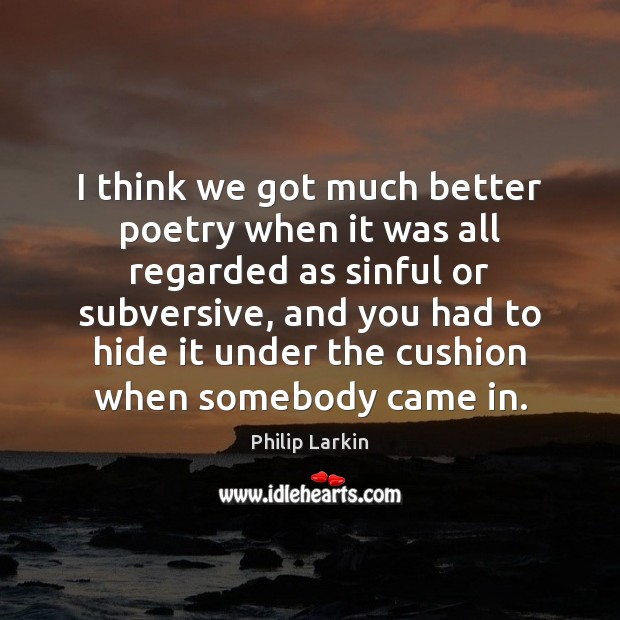I think we got much better poetry when it was all regarded Philip Larkin Picture Quote