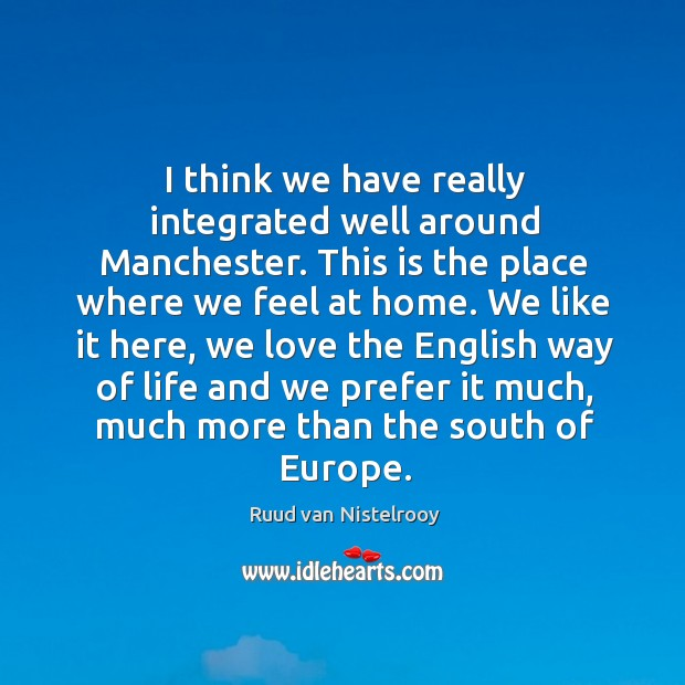 I think we have really integrated well around manchester. Ruud van Nistelrooy Picture Quote