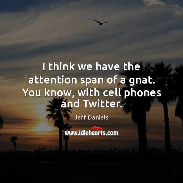 I think we have the attention span of a gnat. You know, with cell phones and Twitter. Image