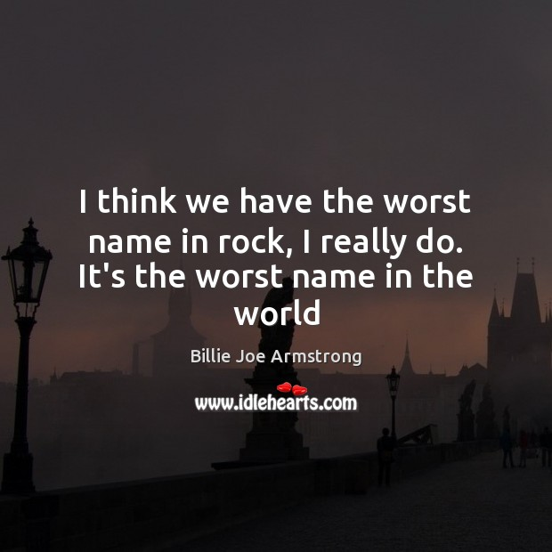 I think we have the worst name in rock, I really do. It's the worst name in the world Billie Joe Armstrong Picture Quote