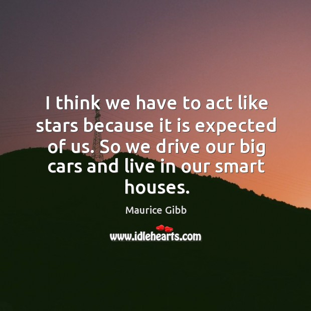 I think we have to act like stars because it is expected of us. So we drive our big cars and live in our smart houses. Maurice Gibb Picture Quote