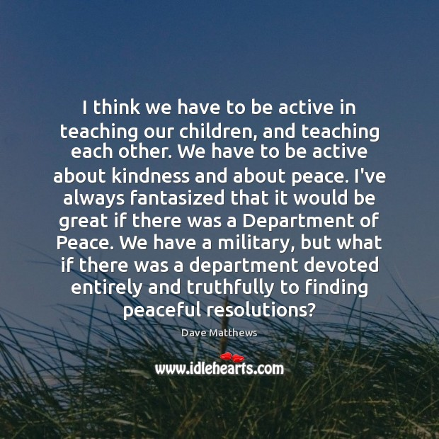 I think we have to be active in teaching our children, and Dave Matthews Picture Quote