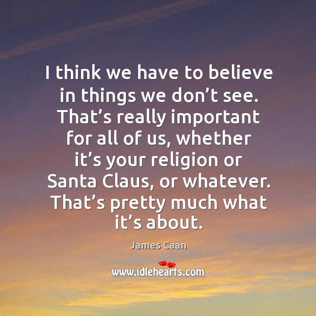 I think we have to believe in things we don't see. That's really important for all of us James Caan Picture Quote