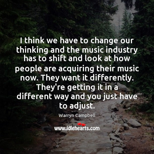 I think we have to change our thinking and the music industry Image