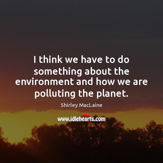 I think we have to do something about the environment and how we are polluting the planet. Shirley MacLaine Picture Quote