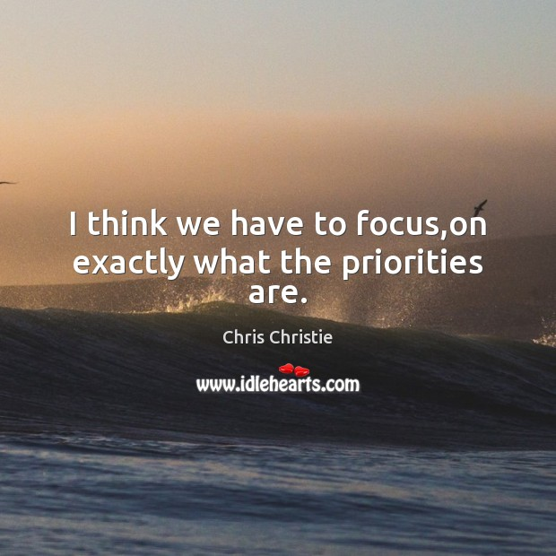 I think we have to focus,on exactly what the priorities are. Chris Christie Picture Quote