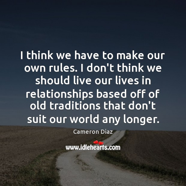 I think we have to make our own rules. I don't think Cameron Diaz Picture Quote