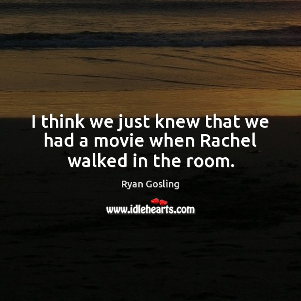 I think we just knew that we had a movie when Rachel walked in the room. Ryan Gosling Picture Quote