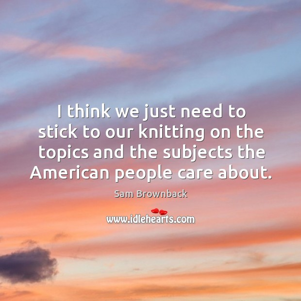 I think we just need to stick to our knitting on the topics and the subjects the american people care about. Image