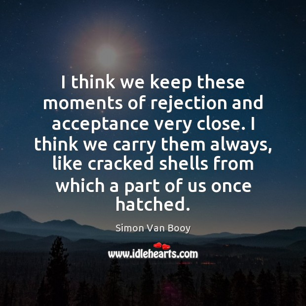 Image, I think we keep these moments of rejection and acceptance very close.