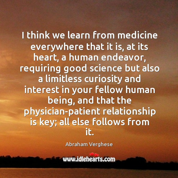 I think we learn from medicine everywhere that it is, at its Abraham Verghese Picture Quote