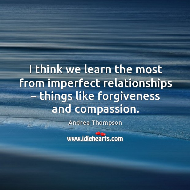 Image, I think we learn the most from imperfect relationships – things like forgiveness and compassion.