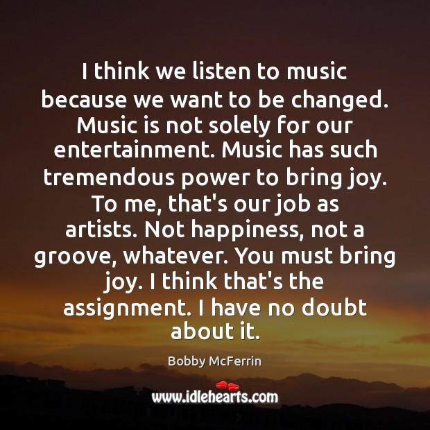I think we listen to music because we want to be changed. Bobby McFerrin Picture Quote