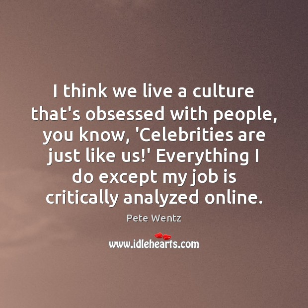 I think we live a culture that's obsessed with people, you know, Culture Quotes Image