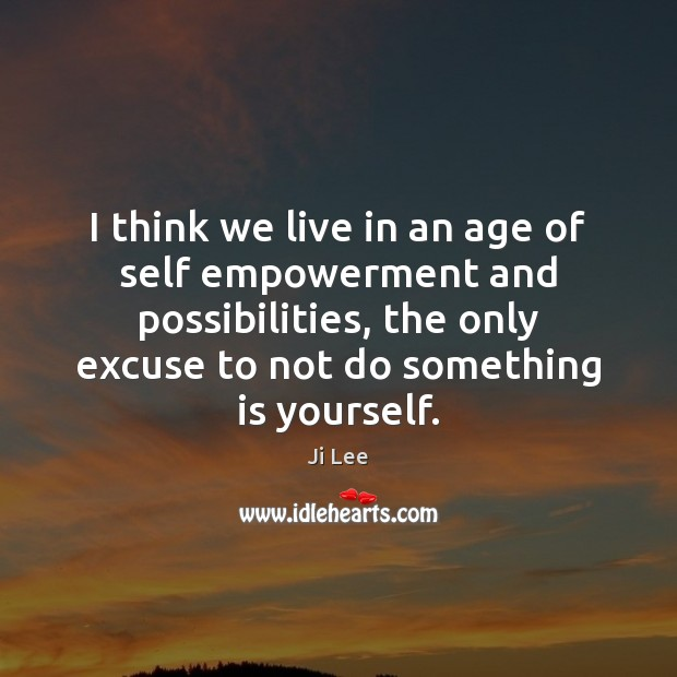 I think we live in an age of self empowerment and possibilities, Image