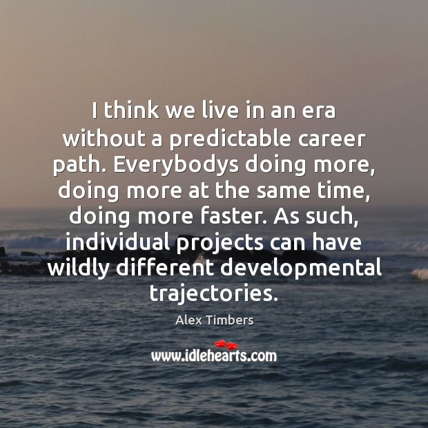 I think we live in an era without a predictable career path. Image