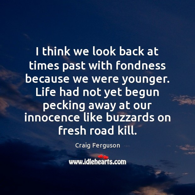 I think we look back at times past with fondness because we Image