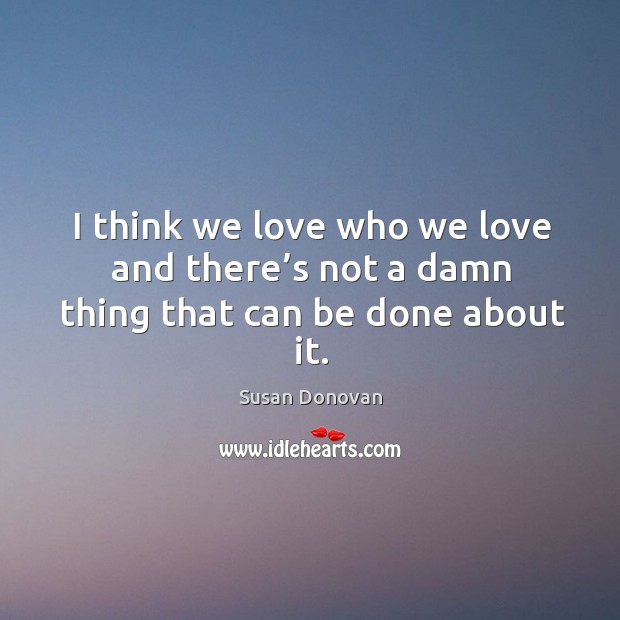 I think we love who we love and there's not a damn thing that can be done about it. Image