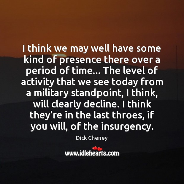 I think we may well have some kind of presence there over Dick Cheney Picture Quote