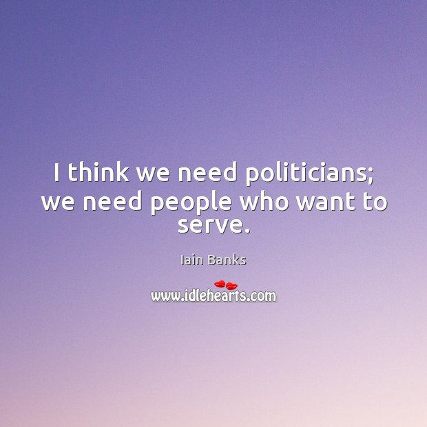 I think we need politicians; we need people who want to serve. Image