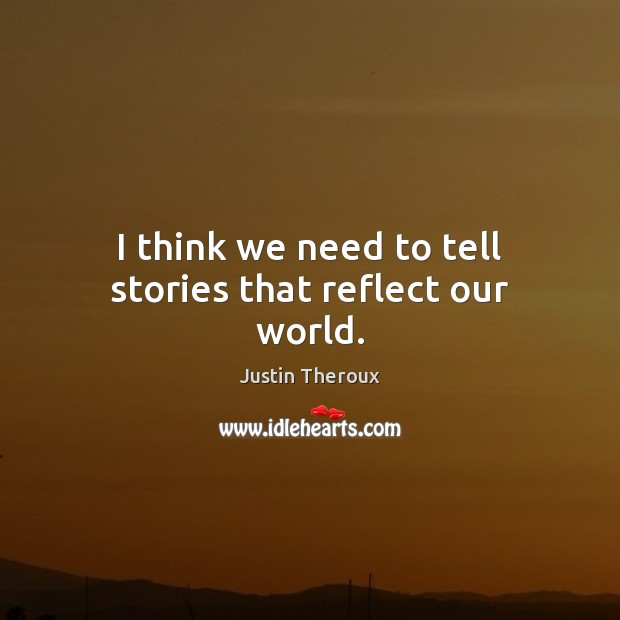I think we need to tell stories that reflect our world. Justin Theroux Picture Quote