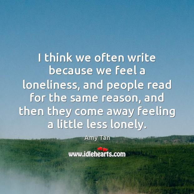 I think we often write because we feel a loneliness, and people Image