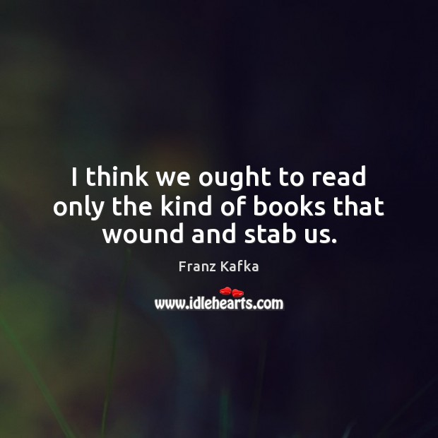 I think we ought to read only the kind of books that wound and stab us. Franz Kafka Picture Quote