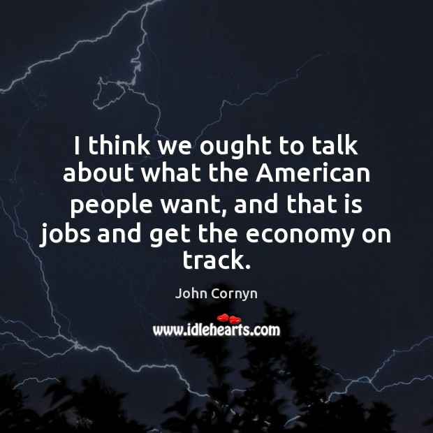 I think we ought to talk about what the American people want, John Cornyn Picture Quote