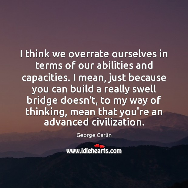 Image, I think we overrate ourselves in terms of our abilities and capacities.