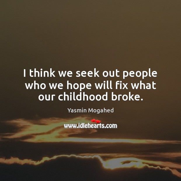 I think we seek out people who we hope will fix what our childhood broke. Yasmin Mogahed Picture Quote