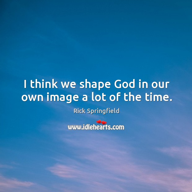 I think we shape God in our own image a lot of the time. Rick Springfield Picture Quote