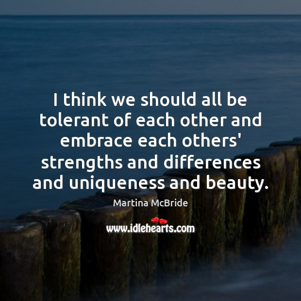 I think we should all be tolerant of each other and embrace Martina McBride Picture Quote