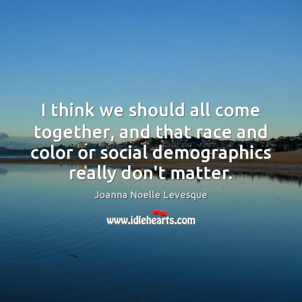 I think we should all come together, and that race and color Image