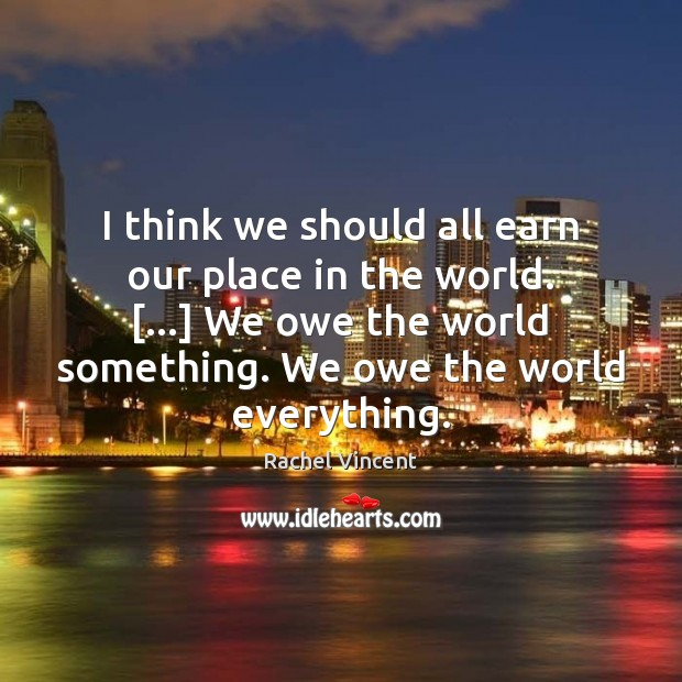 I think we should all earn our place in the world. […] We Rachel Vincent Picture Quote