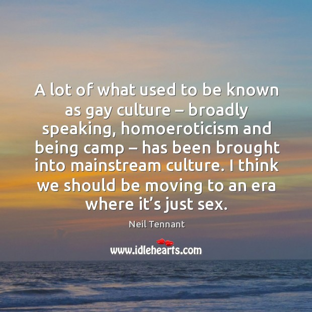 I think we should be moving to an era where it's just sex. Neil Tennant Picture Quote